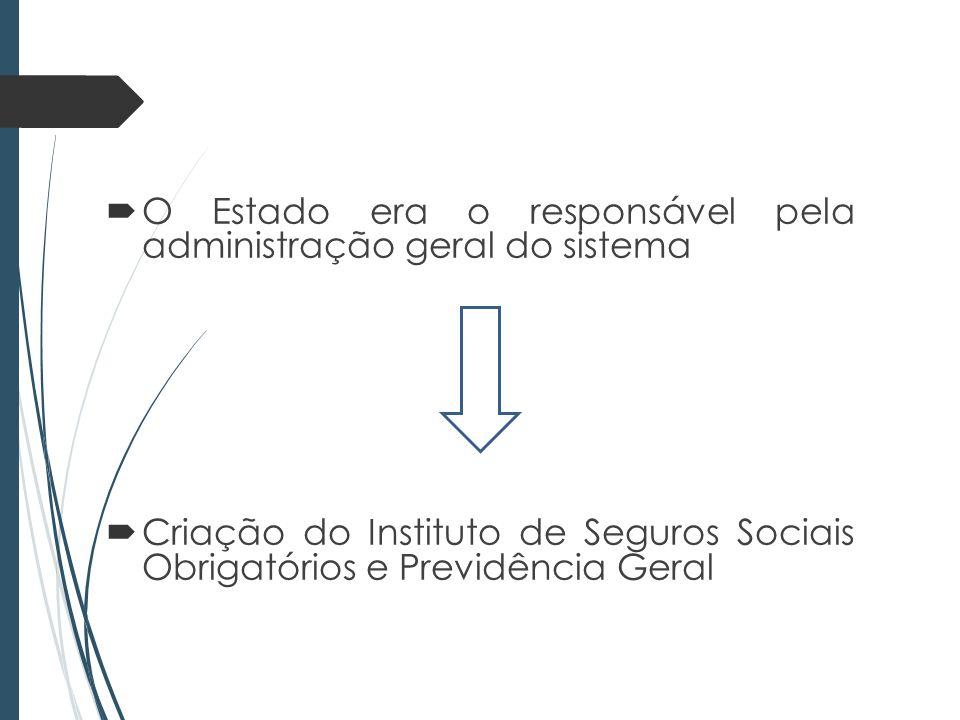 O Estado era o responsável pela administração geral do sistema Criação do Instituto de Seguros Sociais Obrigatórios e Previdência Geral