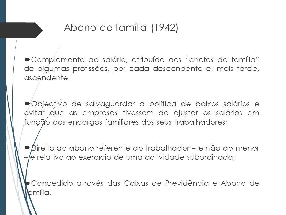 Abono de família (1942) Complemento ao salário, atribuído aos chefes de família de algumas profissões, por cada descendente e, mais tarde, ascendente; Objectivo de salvaguardar a política de baixos salários e evitar que as empresas tivessem de ajustar os salários em função dos encargos familiares dos seus trabalhadores; Direito ao abono referente ao trabalhador – e não ao menor – e relativo ao exercício de uma actividade subordinada; Concedido através das Caixas de Previdência e Abono de Família.