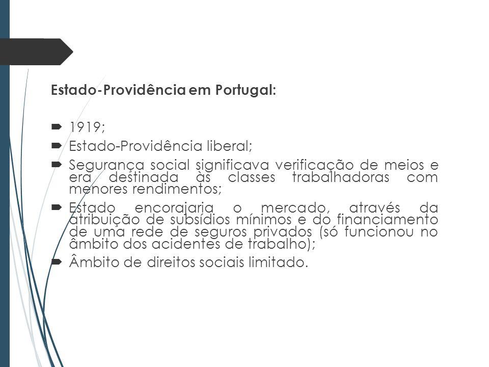 Estado-Providência em Portugal: 1919; Estado-Providência liberal; Segurança social significava verificação de meios e era destinada às classes trabalhadoras com menores rendimentos; Estado encorajaria o mercado, através da atribuição de subsídios mínimos e do financiamento de uma rede de seguros privados (só funcionou no âmbito dos acidentes de trabalho); Âmbito de direitos sociais limitado.