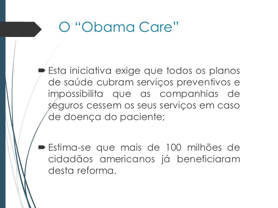 O Obama Care Esta iniciativa exige que todos os planos de saúde cubram serviços preventivos e impossibilita que as companhias de seguros cessem os seus serviços em caso de doença do paciente; Estima-se que mais de 100 milhões de cidadãos americanos já beneficiaram desta reforma.