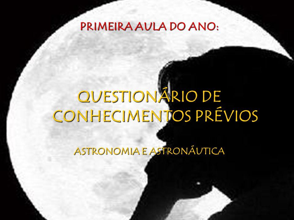 PRIMEIRA AULA DO ANO: QUESTIONÁRIO DE CONHECIMENTOS PRÉVIOS ASTRONOMIA E ASTRONÁUTICA