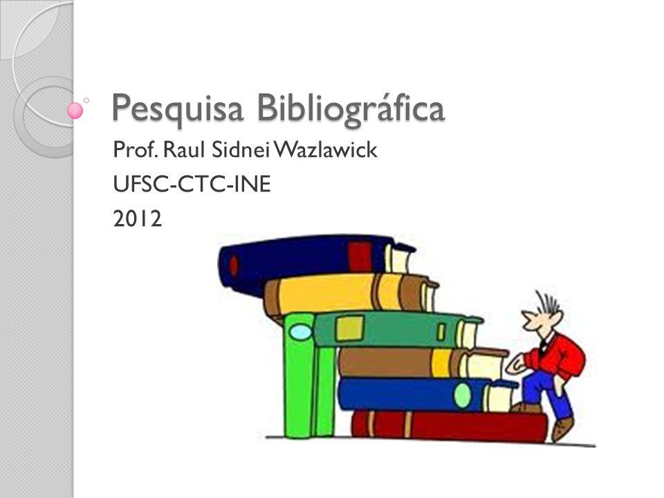 Pesquisa Bibliográfica Prof. Raul Sidnei Wazlawick UFSC-CTC-INE 2012