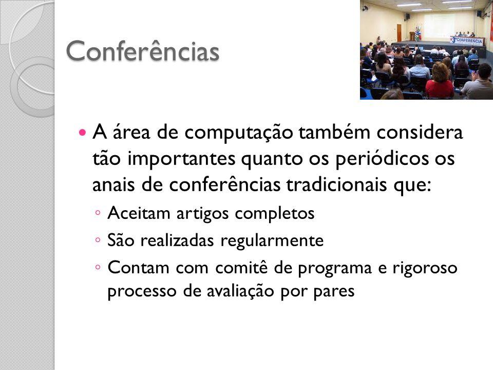 Conferências A área de computação também considera tão importantes quanto os periódicos os anais de conferências tradicionais que: Aceitam artigos completos São realizadas regularmente Contam com comitê de programa e rigoroso processo de avaliação por pares
