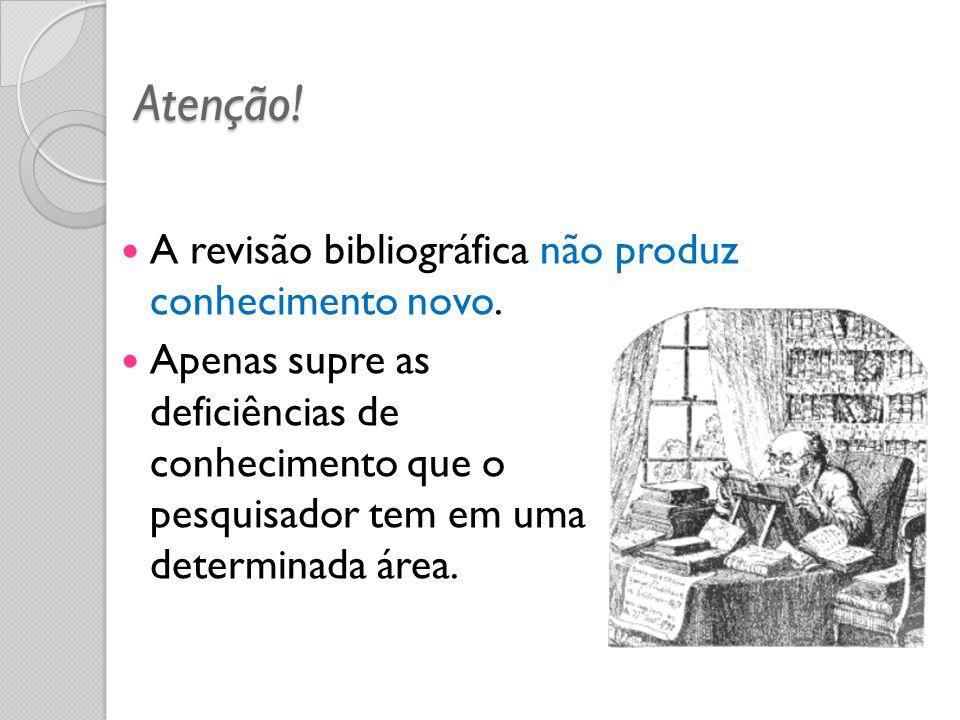 Atenção! A revisão bibliográfica não produz conhecimento novo. Apenas supre as deficiências de conhecimento que o pesquisador tem em uma determinada á