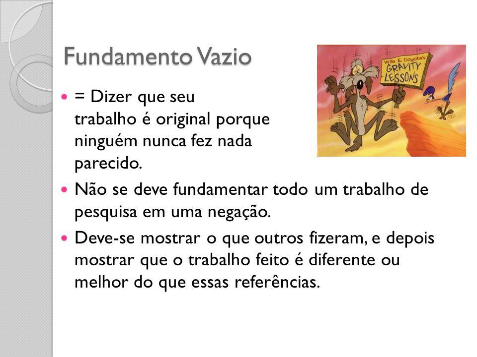 Fundamento Vazio = Dizer que seu trabalho é original porque ninguém nunca fez nada parecido. Não se deve fundamentar todo um trabalho de pesquisa em u