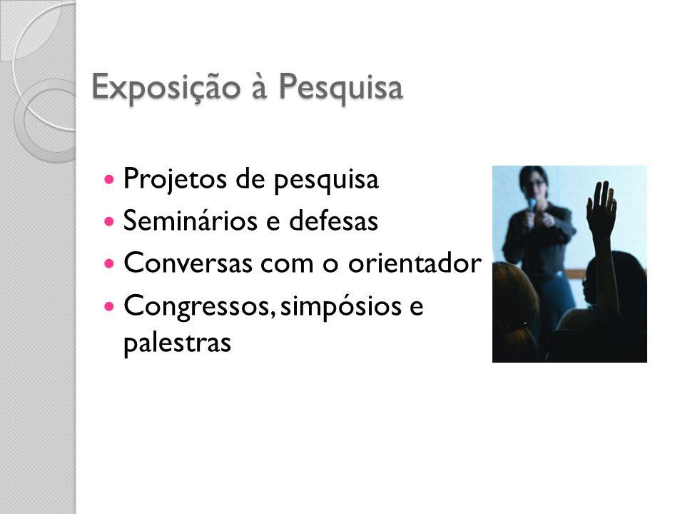 Exposição à Pesquisa Projetos de pesquisa Seminários e defesas Conversas com o orientador Congressos, simpósios e palestras