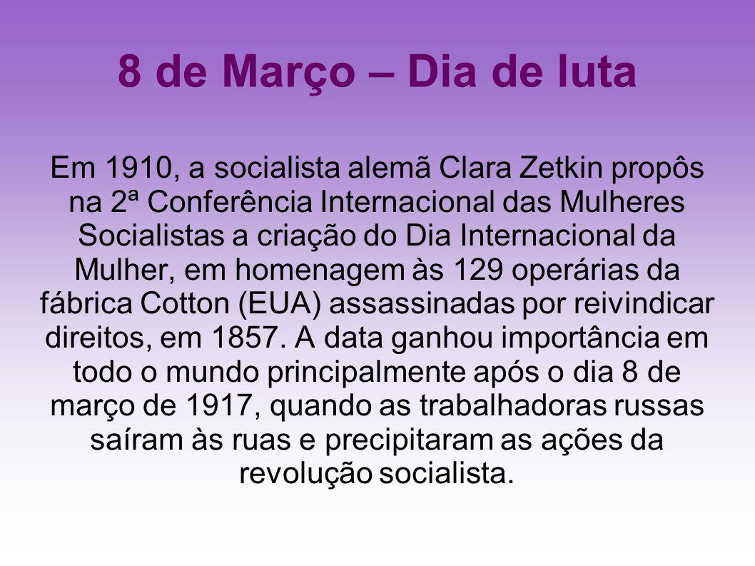 8 de Março – Dia de luta Em 1910, a socialista alemã Clara Zetkin propôs na 2ª Conferência Internacional das Mulheres Socialistas a criação do Dia Int