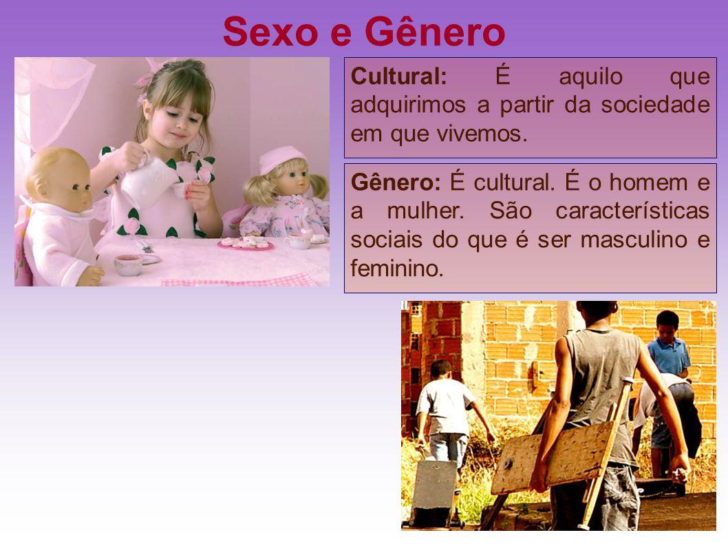 Sexo e Gênero Gênero: É cultural. É o homem e a mulher. São características sociais do que é ser masculino e feminino. Cultural: É aquilo que adquirim