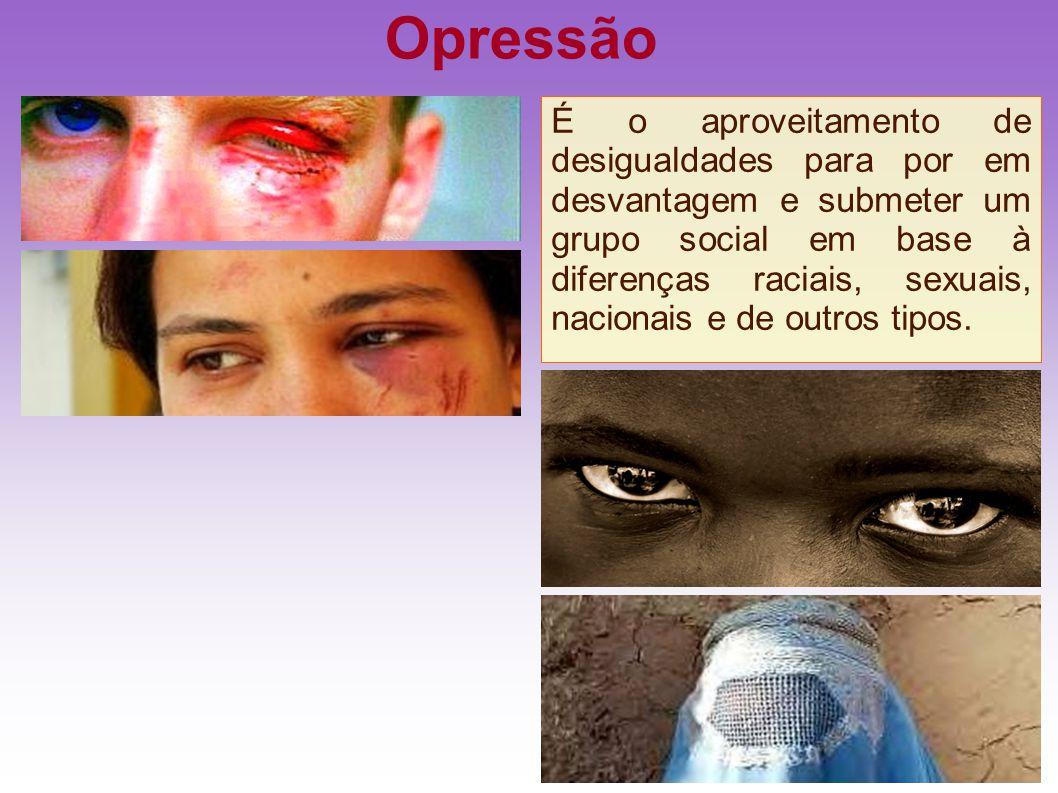 Opressão É o aproveitamento de desigualdades para por em desvantagem e submeter um grupo social em base à diferenças raciais, sexuais, nacionais e de
