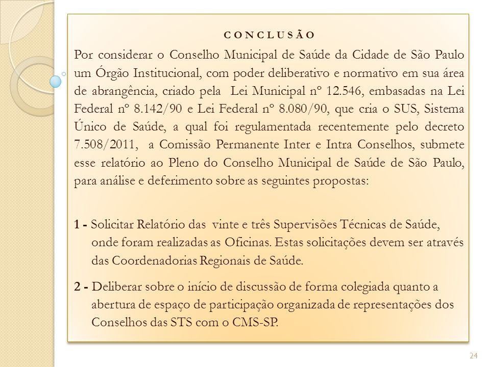 C O N C L U S Ã O Por considerar o Conselho Municipal de Saúde da Cidade de São Paulo um Órgão Institucional, com poder deliberativo e normativo em sua área de abrangência, criado pela Lei Municipal nº 12.546, embasadas na Lei Federal nº 8.142/90 e Lei Federal nº 8.080/90, que cria o SUS, Sistema Único de Saúde, a qual foi regulamentada recentemente pelo decreto 7.508/2011, a Comissão Permanente Inter e Intra Conselhos, submete esse relatório ao Pleno do Conselho Municipal de Saúde de São Paulo, para análise e deferimento sobre as seguintes propostas: 1 - Solicitar Relatório das vinte e três Supervisões Técnicas de Saúde, onde foram realizadas as Oficinas.