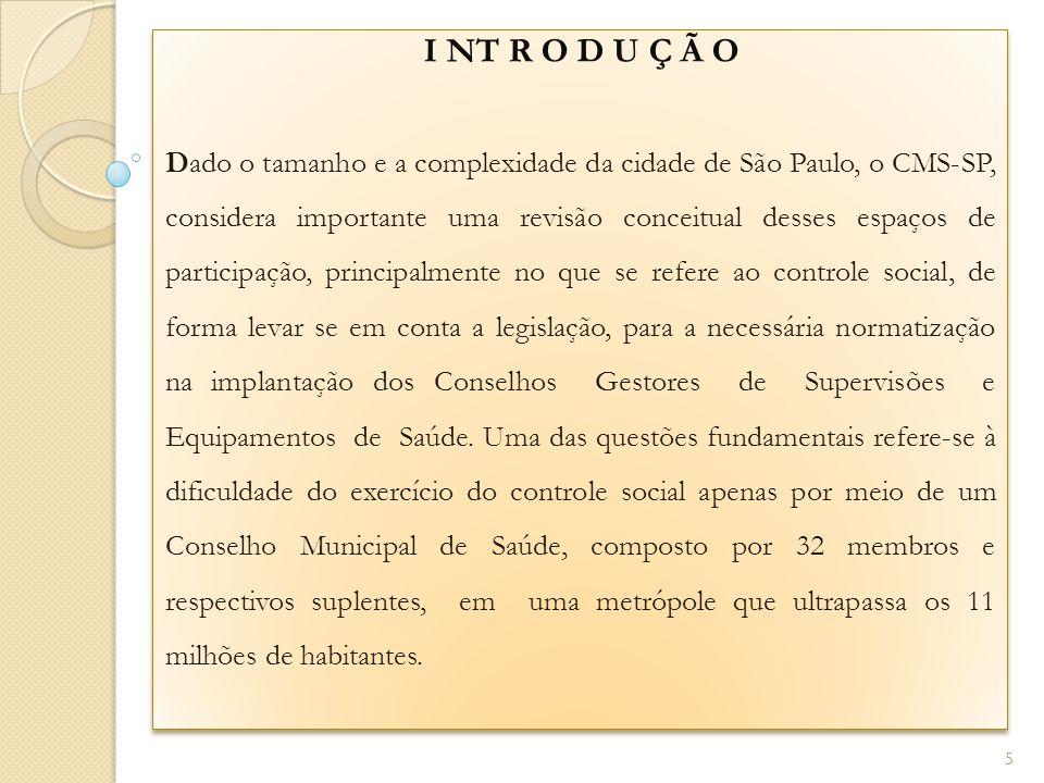 I NT R O D U Ç Ã O Dado o tamanho e a complexidade da cidade de São Paulo, o CMS-SP, considera importante uma revisão conceitual desses espaços de participação, principalmente no que se refere ao controle social, de forma levar se em conta a legislação, para a necessária normatização na implantação dos Conselhos Gestores de Supervisões e Equipamentos de Saúde.