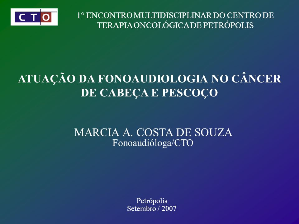 1° ENCONTRO MULTIDISCIPLINAR DO CENTRO DE TERAPIA ONCOLÓGICA DE PETRÓPOLIS ATUAÇÃO DA FONOAUDIOLOGIA NO CÂNCER DE CABEÇA E PESCOÇO MARCIA A.