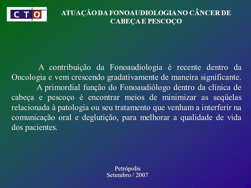 ATUAÇÃO DA FONOAUDIOLOGIA NO CÂNCER DE CABEÇA E PESCOÇO Petrópolis Setembro / 2007 A contribuição da Fonoaudiologia é recente dentro da Oncologia e vem crescendo gradativamente de maneira significante.