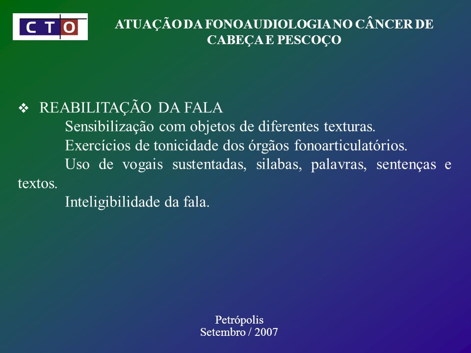 ATUAÇÃO DA FONOAUDIOLOGIA NO CÂNCER DE CABEÇA E PESCOÇO Petrópolis Setembro / 2007 REABILITAÇÃO DA FALA Sensibilização com objetos de diferentes texturas.