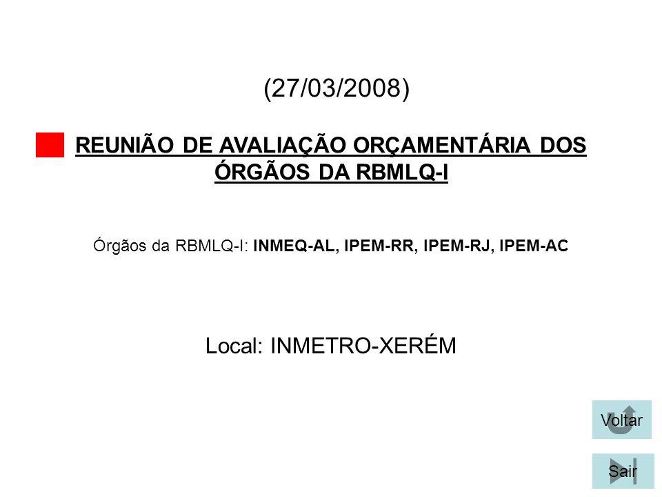 (27/03/2008) REUNIÃO DE AVALIAÇÃO ORÇAMENTÁRIA DOS ÓRGÃOS DA RBMLQ-I Voltar Local: INMETRO-XERÉM Sair Órgãos da RBMLQ-I: INMEQ-AL, IPEM-RR, IPEM-RJ, I