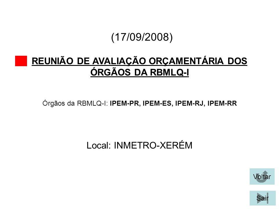 (17/09/2008) REUNIÃO DE AVALIAÇÃO ORÇAMENTÁRIA DOS ÓRGÃOS DA RBMLQ-I Voltar Local: INMETRO-XERÉM Sair Órgãos da RBMLQ-I: IPEM-PR, IPEM-ES, IPEM-RJ, IP