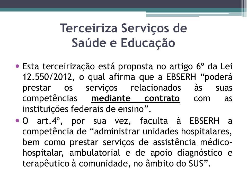 Terceiriza Serviços de Saúde e Educação Esta terceirização está proposta no artigo 6º da Lei 12.550/2012, o qual afirma que a EBSERH poderá prestar os