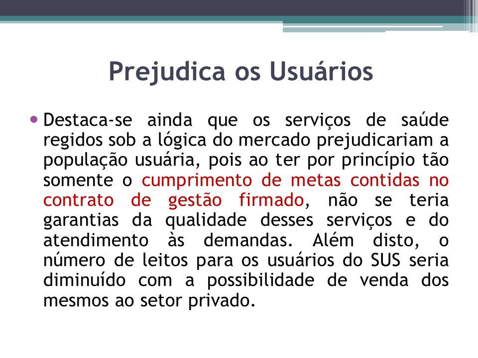 Prejudica os Usuários Destaca-se ainda que os serviços de saúde regidos sob a lógica do mercado prejudicariam a população usuária, pois ao ter por pri