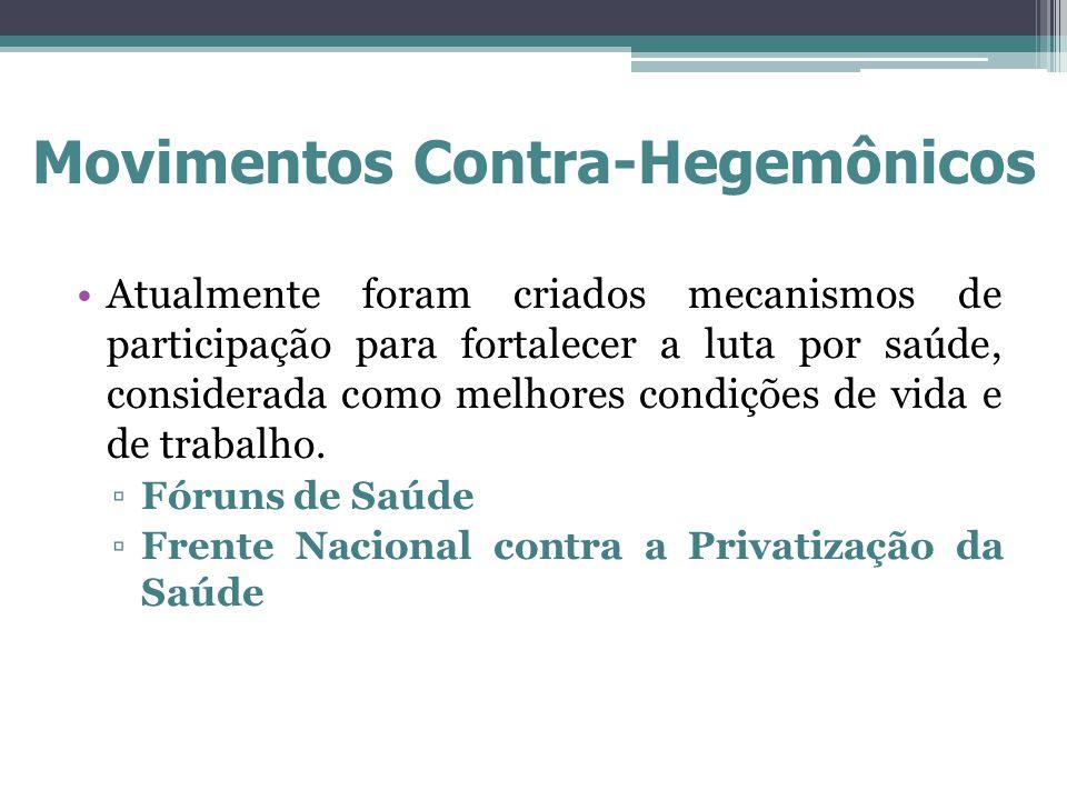 Movimentos Contra-Hegemônicos Atualmente foram criados mecanismos de participação para fortalecer a luta por saúde, considerada como melhores condiçõe