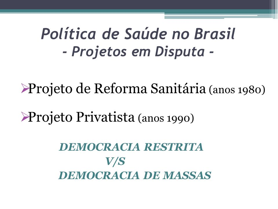 Política de Saúde no Brasil - Projetos em Disputa - Projeto de Reforma Sanitária (anos 1980) Projeto Privatista (anos 1990) DEMOCRACIA RESTRITA V/S DE
