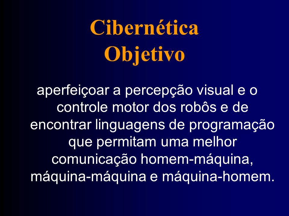 Cibernética Objetivo aperfeiçoar a percepção visual e o controle motor dos robôs e de encontrar linguagens de programação que permitam uma melhor comunicação homem-máquina, máquina-máquina e máquina-homem.