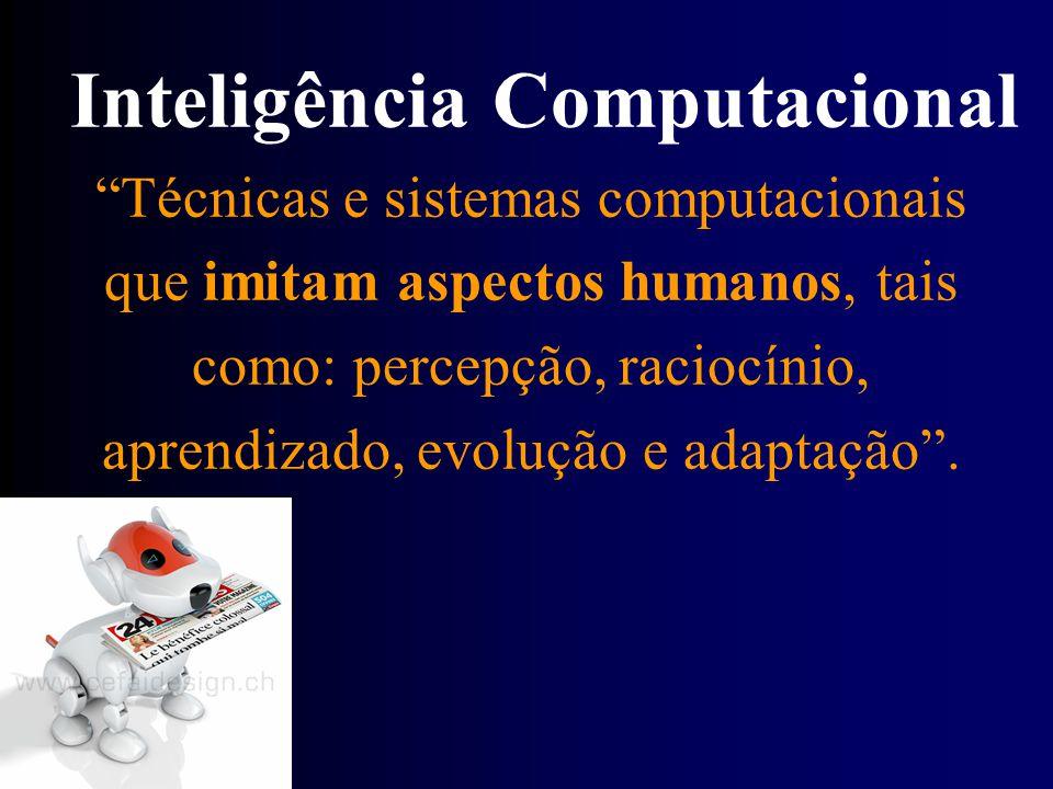 Inteligência Computacional Técnicas e sistemas computacionais que imitam aspectos humanos, tais como: percepção, raciocínio, aprendizado, evolução e a