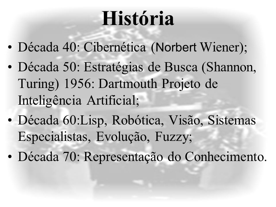 História Década 40: Cibernética ( Norbert Wiener); Década 50: Estratégias de Busca (Shannon, Turing) 1956: Dartmouth Projeto de Inteligência Artificial; Década 60:Lisp, Robótica, Visão, Sistemas Especialistas, Evolução, Fuzzy; Década 70: Representação do Conhecimento.