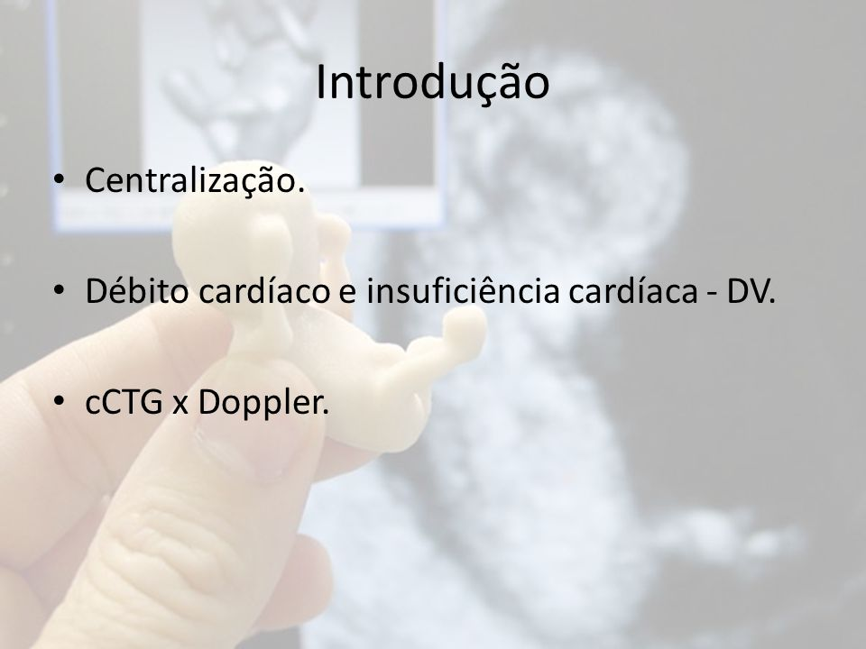 Introdução Centralização. Débito cardíaco e insuficiência cardíaca - DV. cCTG x Doppler.