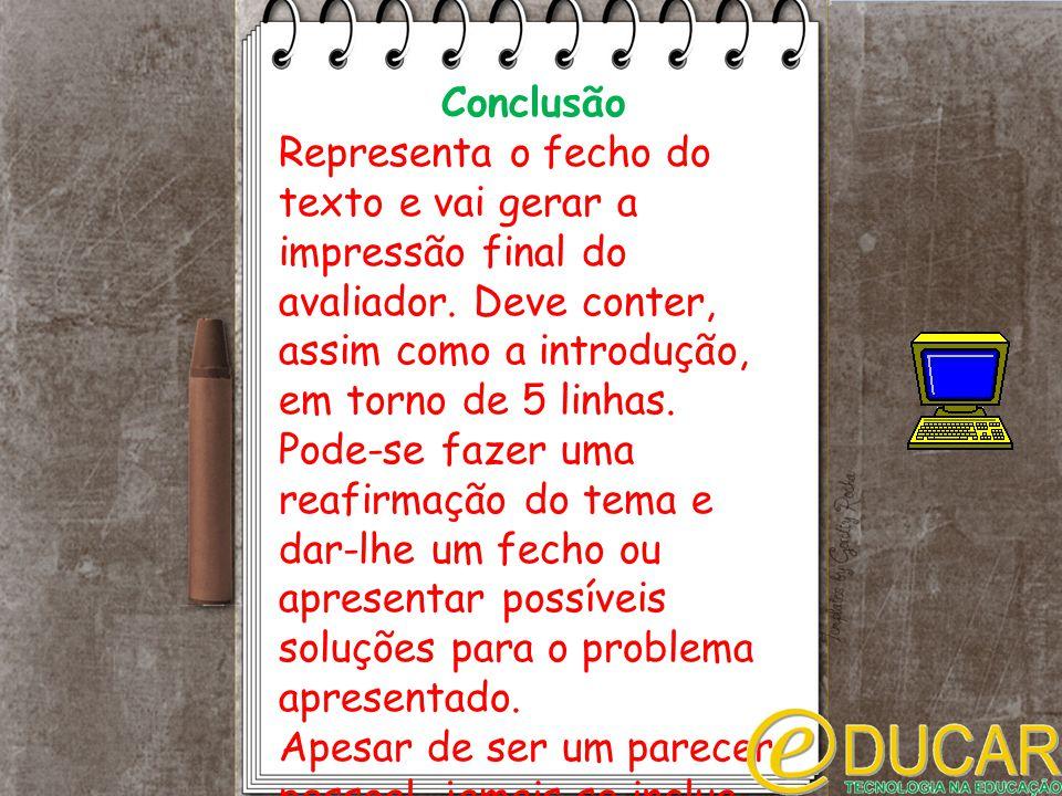 Conclusão Representa o fecho do texto e vai gerar a impressão final do avaliador. Deve conter, assim como a introdução, em torno de 5 linhas. Pode-se