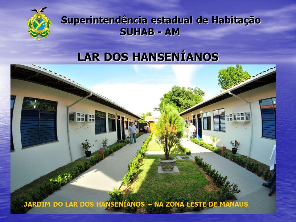 Superintendência estadual de Habitação SUHAB - AM Superintendência estadual de Habitação SUHAB - AM LAR DOS HANSENÍANOS JARDIM DO LAR DOS HANSENÍANOS
