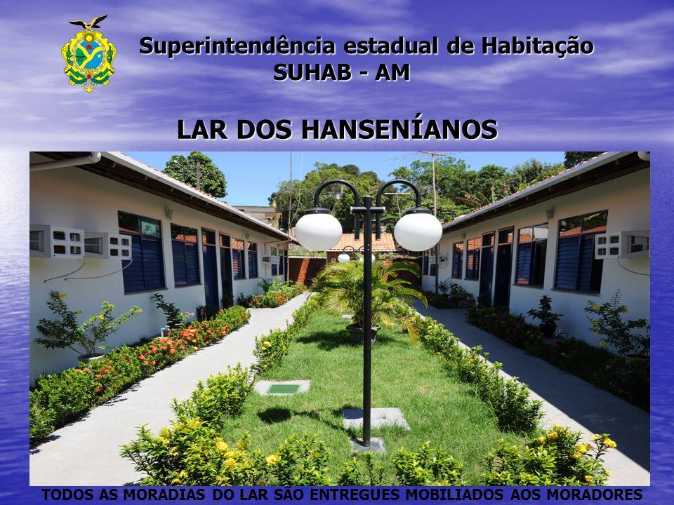 Superintendência estadual de Habitação SUHAB - AM Superintendência estadual de Habitação SUHAB - AM LAR DOS HANSENÍANOS TODOS AS MORADIAS DO LAR SÃO E