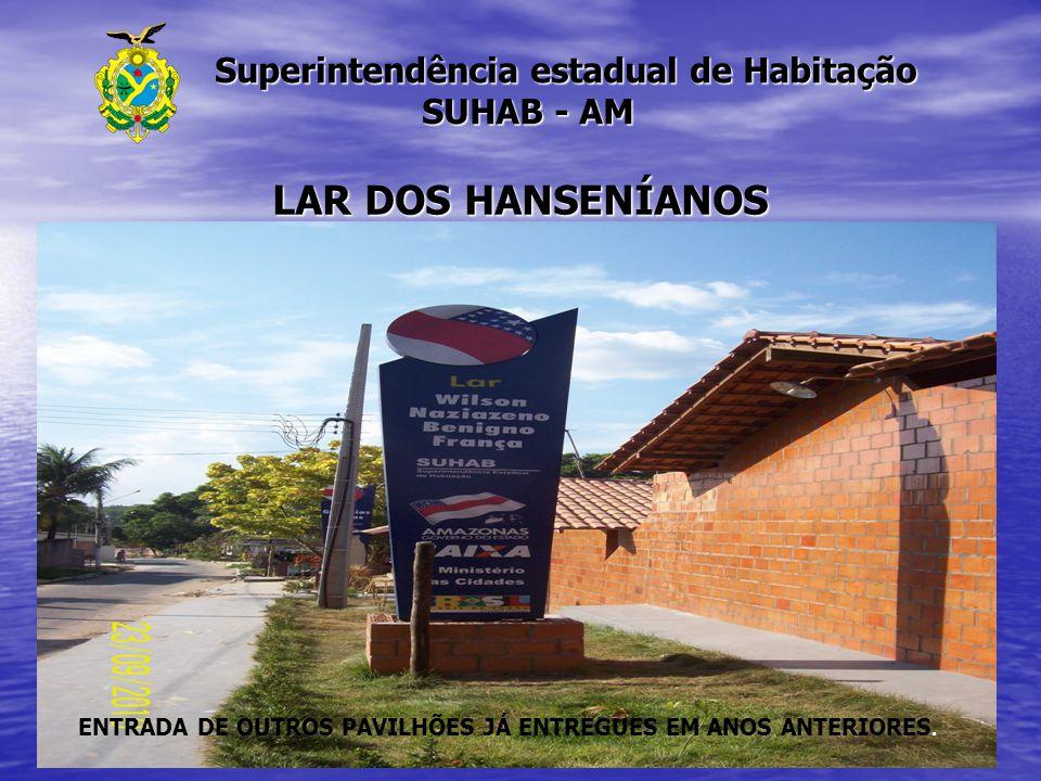 Superintendência estadual de Habitação SUHAB - AM Superintendência estadual de Habitação SUHAB - AM LAR DOS HANSENÍANOS ENTRADA DE OUTROS PAVILHÕES JÁ