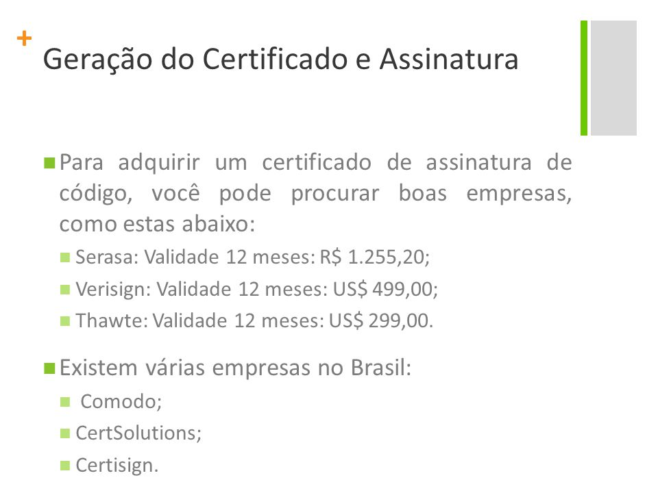 + Geração do Certificado e Assinatura Para adquirir um certificado de assinatura de código, você pode procurar boas empresas, como estas abaixo: Serasa: Validade 12 meses: R$ 1.255,20; Verisign: Validade 12 meses: US$ 499,00; Thawte: Validade 12 meses: US$ 299,00.