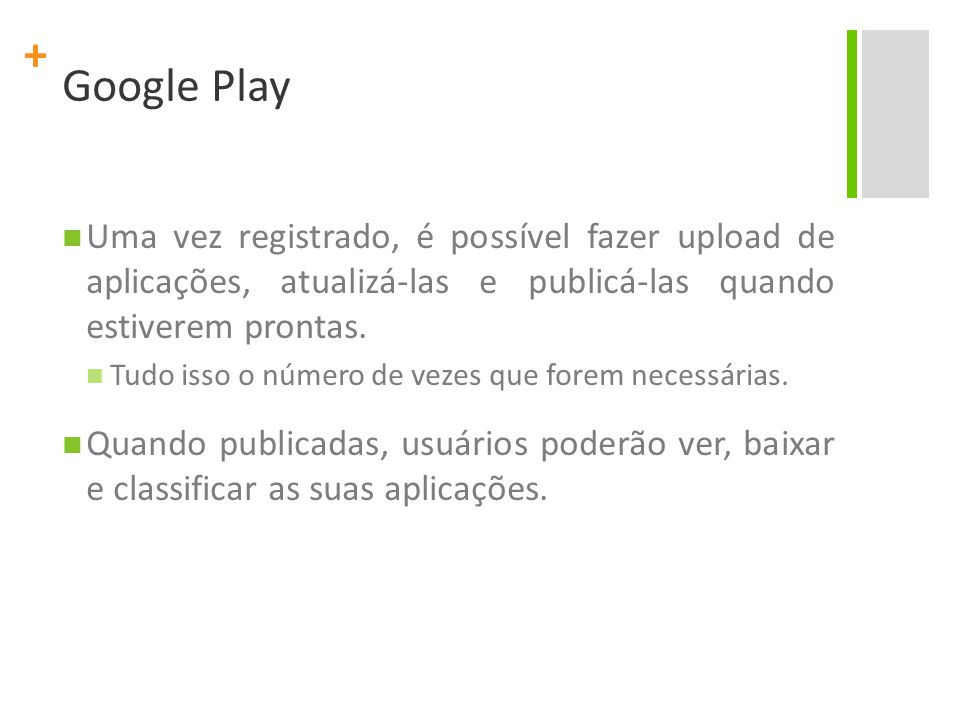+ Google Play Uma vez registrado, é possível fazer upload de aplicações, atualizá-las e publicá-las quando estiverem prontas.