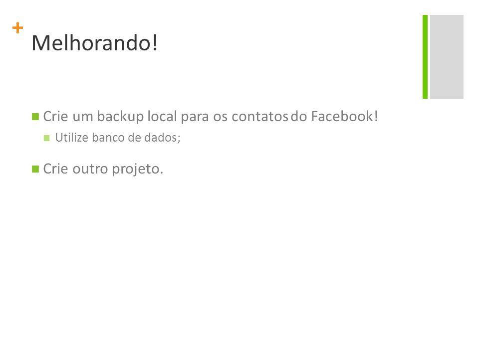 + Melhorando! Crie um backup local para os contatos do Facebook! Utilize banco de dados; Crie outro projeto.