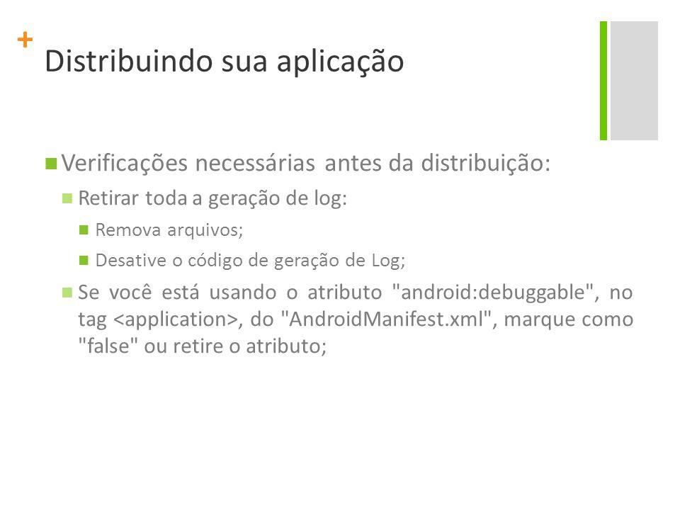 + Distribuindo sua aplicação Verificações necessárias antes da distribuição: Retirar toda a geração de log: Remova arquivos; Desative o código de geração de Log; Se você está usando o atributo android:debuggable , no tag, do AndroidManifest.xml , marque como false ou retire o atributo;