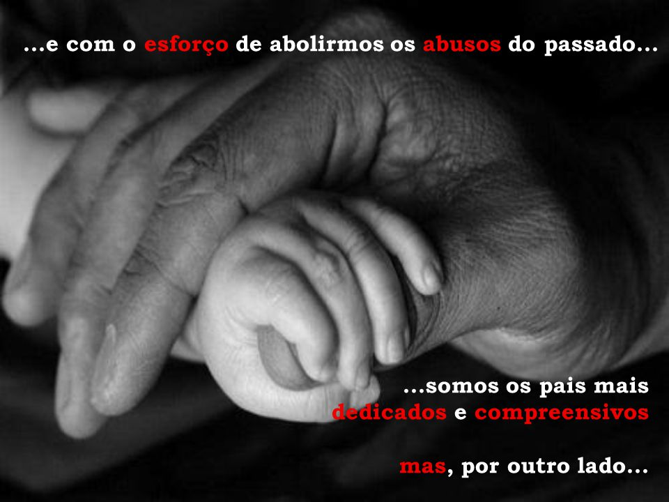 ...e com o esforço de abolirmos os abusos do passado......somos os pais mais dedicados e compreensivos mas, por outro lado...
