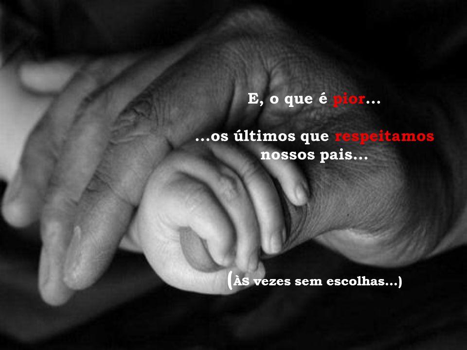 E, o que é pior......os últimos que respeitamos nossos pais... ( ÀS vezes sem escolhas...)