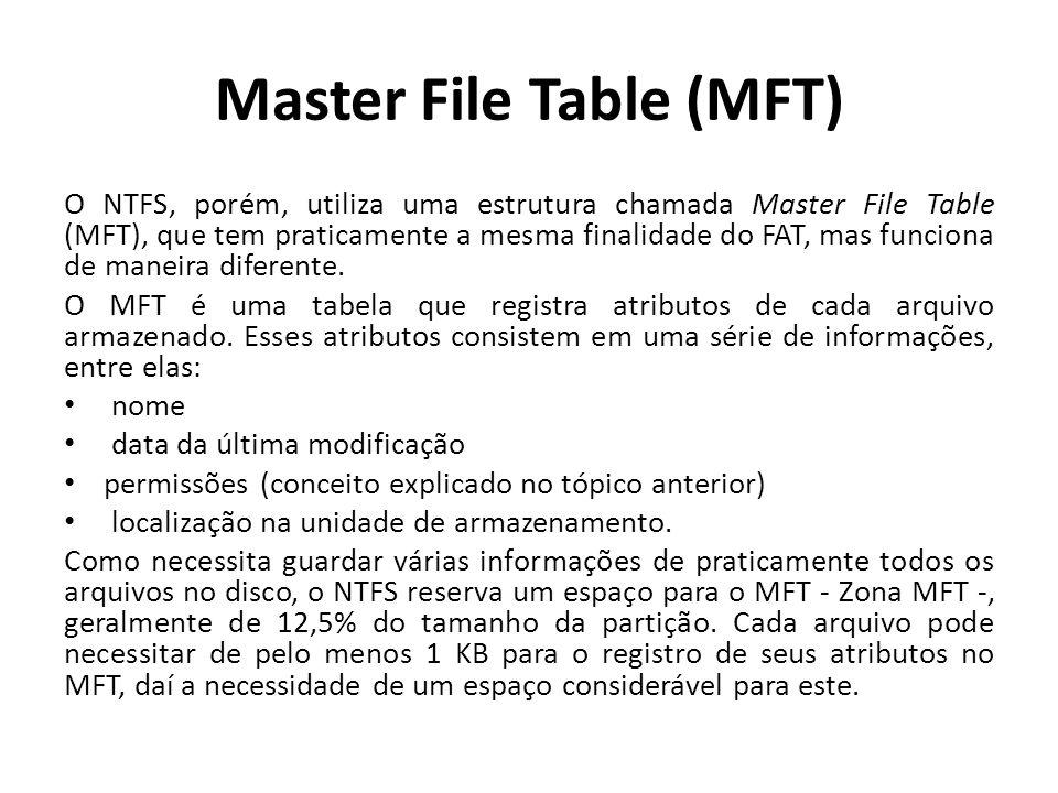 Master File Table (MFT) O NTFS, porém, utiliza uma estrutura chamada Master File Table (MFT), que tem praticamente a mesma finalidade do FAT, mas func