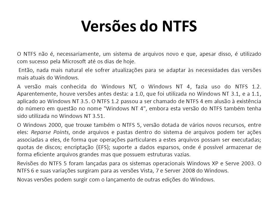 Versões do NTFS O NTFS não é, necessariamente, um sistema de arquivos novo e que, apesar disso, é utilizado com sucesso pela Microsoft até os dias de