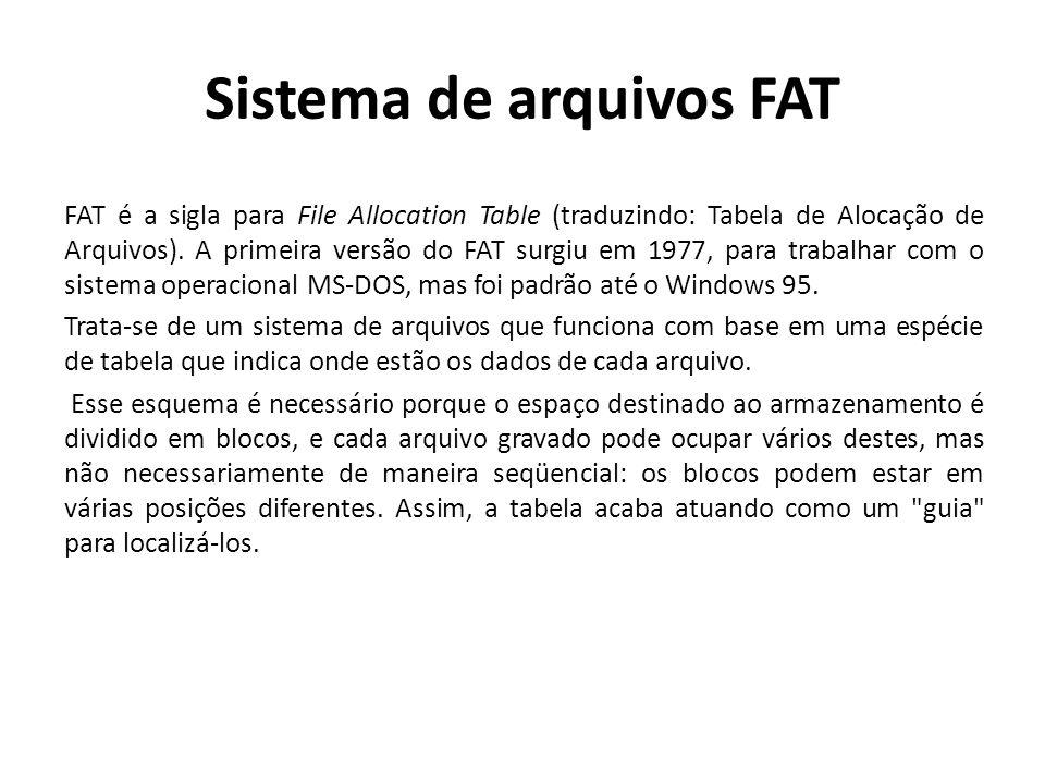 Sistema de arquivos FAT FAT é a sigla para File Allocation Table (traduzindo: Tabela de Alocação de Arquivos). A primeira versão do FAT surgiu em 1977