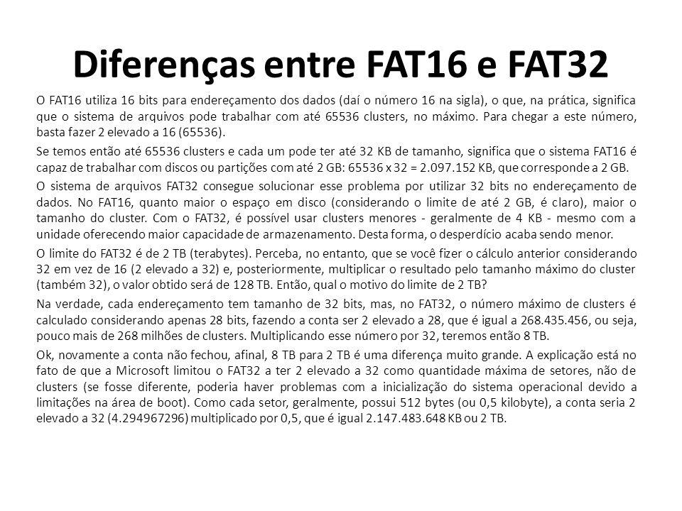 Diferenças entre FAT16 e FAT32 O FAT16 utiliza 16 bits para endereçamento dos dados (daí o número 16 na sigla), o que, na prática, significa que o sis