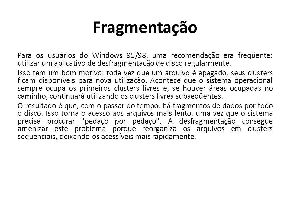 Fragmentação Para os usuários do Windows 95/98, uma recomendação era freqüente: utilizar um aplicativo de desfragmentação de disco regularmente. Isso