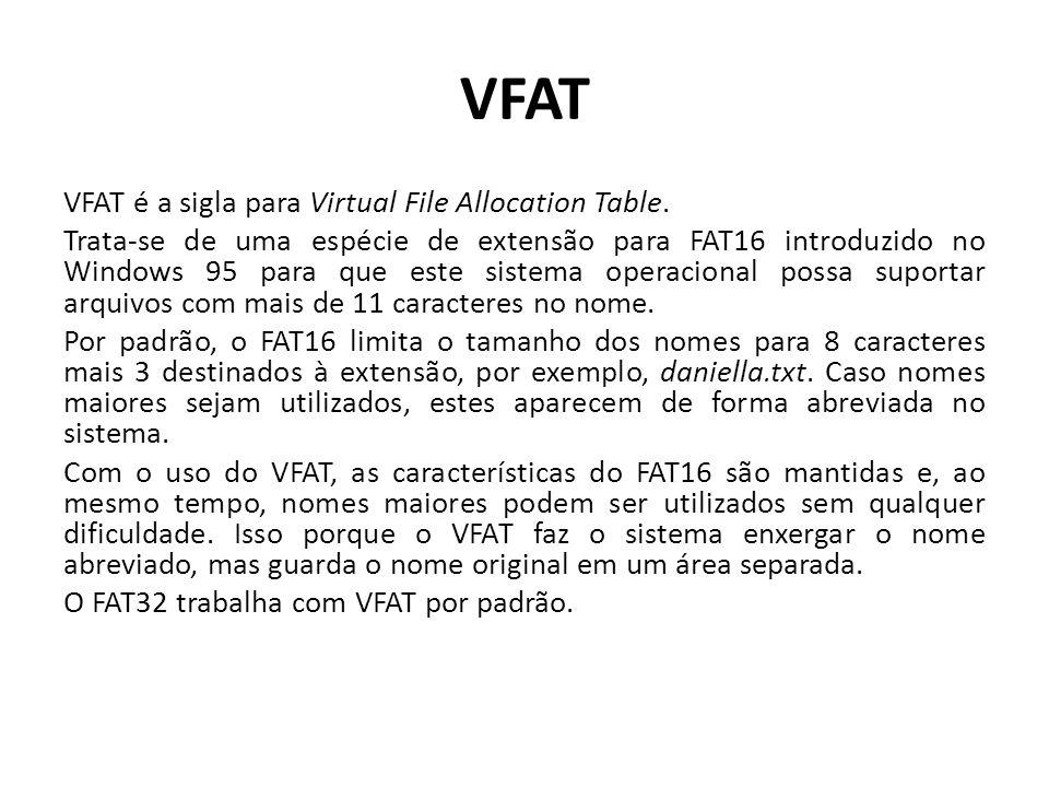 VFAT VFAT é a sigla para Virtual File Allocation Table. Trata-se de uma espécie de extensão para FAT16 introduzido no Windows 95 para que este sistema