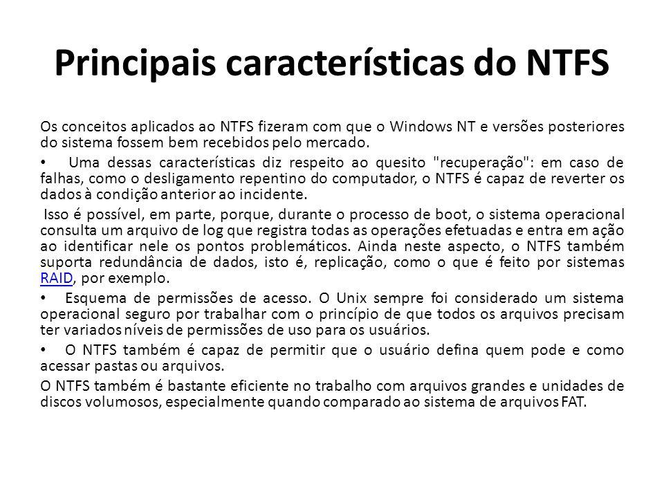 Principais características do NTFS Os conceitos aplicados ao NTFS fizeram com que o Windows NT e versões posteriores do sistema fossem bem recebidos p
