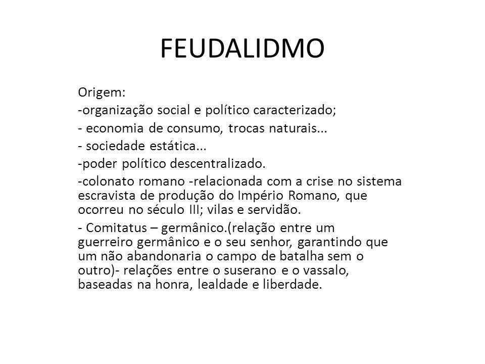 FEUDALIDMO Origem: -organização social e político caracterizado; - economia de consumo, trocas naturais... - sociedade estática... -poder político des