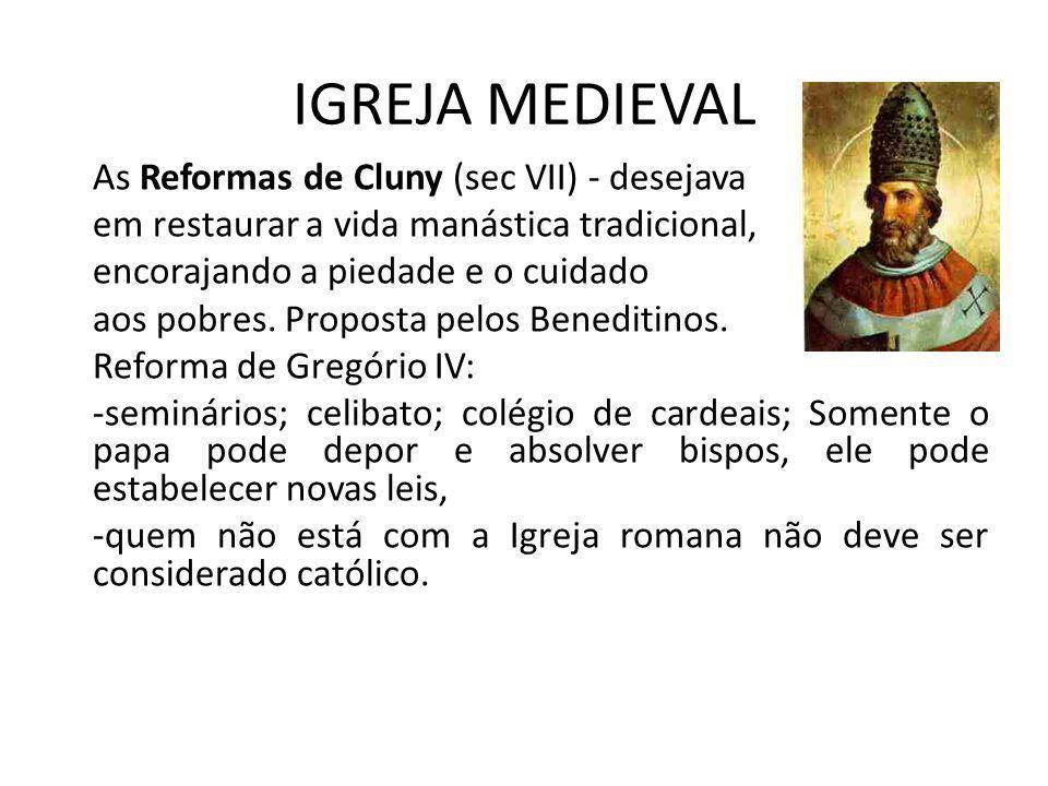 IGREJA MEDIEVAL As Reformas de Cluny (sec VII) - desejava em restaurar a vida manástica tradicional, encorajando a piedade e o cuidado aos pobres. Pro