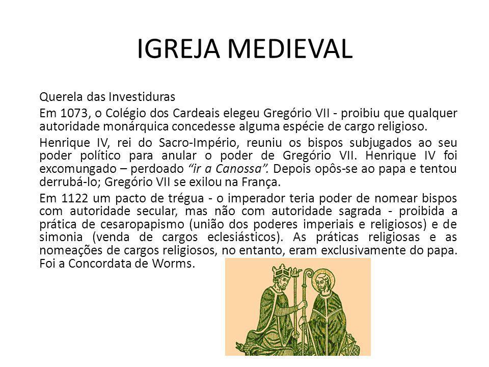 IGREJA MEDIEVAL Querela das Investiduras Em 1073, o Colégio dos Cardeais elegeu Gregório VII - proibiu que qualquer autoridade monárquica concedesse a
