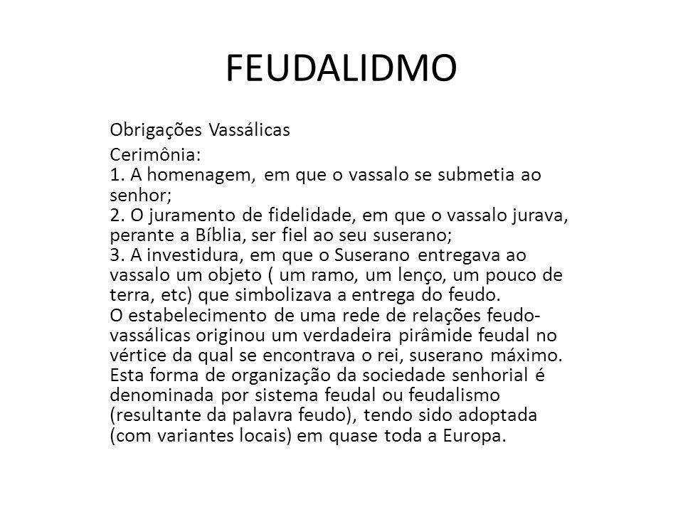 Obrigações Vassálicas Cerimônia: 1. A homenagem, em que o vassalo se submetia ao senhor; 2. O juramento de fidelidade, em que o vassalo jurava, perant