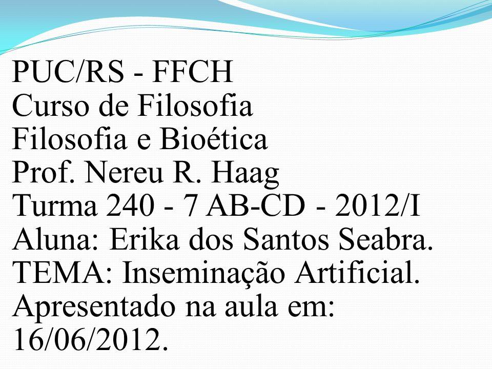 PUC/RS - FFCH Curso de Filosofia Filosofia e Bioética Prof. Nereu R. Haag Turma 240 - 7 AB-CD - 2012/I Aluna: Erika dos Santos Seabra. TEMA: Inseminaç
